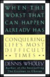 When the Worst That Can Happen Already Has: Conquering Life's Most Difficult Times - Dennis Wholey
