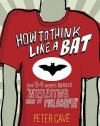 How to Think Like a Bat and 34 Other Really Interesting Uses of Philosophy - Peter Leslie Cave