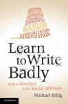 Learn to Write Badly: How to Succeed in the Social Sciences - Michael Billig
