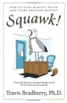 Squawk!: How to Stop Making Noise and Start Getting Results - Travis Bradberry