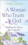A Woman Who Trusts God: Finding the Peace You Long For - Debbie Alsdorf