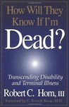 How Will They Know If I'm Dead? Transcending Disability and Terminal Illness - Robert Horn, Horn, C. Everett Koop