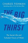 The Big Thirst: The Secret Life and Turbulent Future of Water - Charles Fishman