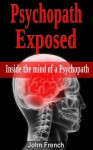 Psychopath Exposed:Inside The Mind Of A Psychopath - John French