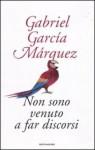 Non sono venuto a far discorsi - Bruno Arpaia, Gabriel García Márquez