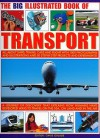 The Big Illustrated Book of Transport: All about Ships, Trains, Cars & Flight with Photographs, Artworks and 40 Step-By-Step Projects and Experiments! - Chris Oxlade