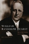 William Randolph Hearst: The Later Years, 1911-1951 - Ben Procter