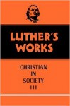 Luther's Works: Christian in Society, III - Martin Luther, James Atkinson, Helmut T. Lehmann, Robert C. Schultz