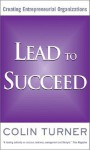 Lead to Succeed: Creating Entrepreneurial Organizations - Colin Turner