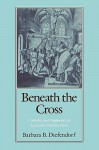 Beneath the Cross: Catholics and Huguenots in Sixteenth-Century Paris - Barbara B. Diefendorf