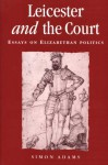 Leicester And The Court: Essays On Elizabethan Politics - Simon Adams