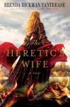 The Heretic's Wife: A Novel - Brenda Rickman Vantrease