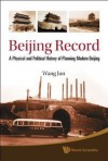 Beijing Record: A Physical and Political History of Planning Modern Beijing - Jun Wang