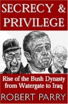 Secrecy & Privilege: Rise of the Bush Dynasty from Watergate to Iraq - Robert Parry