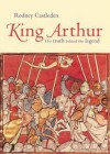 King Arthur: The Truth Behind the Legend - Rodney Castleden