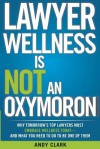 Lawyer Wellness Is Not an Oxymoron: Why Tomorrow's Top Lawyers Must Embrace Wellness Today-And What You Need to Do to Be One of Them - Andy Clark