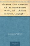 The Seven Great Monarchies Of The Ancient Eastern World, Vol 1: Chaldaea The History, Geography, And Antiquities Of Chaldaea, Assyria, Babylon, Media, ... Persian Empire; With Maps and Illustrations. - George Rawlinson