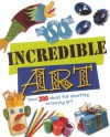 Incredible Art: Over 200 Ideas For Creating Amazing Art - Sue Nicholson, Deri Robins, Fiona MacDonald