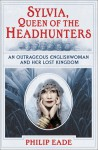 Sylvia, Queen of the Headhunters: An Outrageous Englishwoman and Her Lost Kingdon - Philip Eade