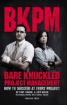 Bare Knuckled Project Management: How to Succeed at Every Project - Tony Gruebl, Jeff Welch, Michael Dobson, Bartley Collart