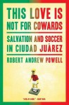 This Love Is Not for Cowards: Salvation and Soccer in Ciudad Juarez - Robert Andrew Powell