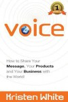 Voice: How to Share Your Message, Your Products and Your Business with the World - Kristen White