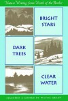 Bright Stars, Dark Trees, Clear Water: Nature Writing from North of the Border - Wayne Grady