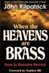 When the Heavens Are Brass: Keys to Genuine Revival - John Kilpatrick