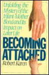 Becoming Attached: Unfolding the Mystery of the Infant-Mother Bond and Its Impact on Later Life - Robert Karen
