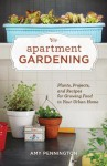 Apartment Gardening: Plants, Projects, and Recipes for Growing Food in Your Urban Home - Amy Pennington
