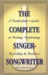 The Complete Singer-Songwriter: A Troubadour's Guide to Writing, Performing, Recording and Business - Jeffrey Pepper Rodgers