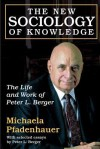 The New Sociology of Knowledge: The Life and Work of Peter L. Berger - Michaela Pfadenhauer, Peter L. Berger