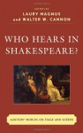 Who Hears In Shakespeare?: Shakespeare's Auditory World, Stage And Screen - Luary Magnus, Walter Bradford Cannon, David Bevington, Anthony Burton, Gayle Gaskill, Andrew Gurr, James Hirsch, Jennifer Holl, Bernice W. Kliman, Erin Minear, Nova Myhill, Phillipa Sheppard, Kathleen Kaplin Smith, Stephen Booth