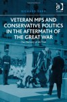Veteran MPs and Conservative Politics in the Aftermath of the Great War: The Memory of All That - Richard Carr