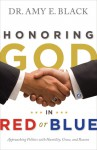 Honoring God in Red or Blue: Approaching Politics with Humility, Grace, and Reason - Amy E. Black