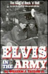 Elvis in the Army: The King of Rock 'n' Roll as Seen by an Officer Who Served with Him - William J. Taylor Jr.