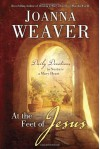 At the Feet of Jesus: Daily Devotions to Nurture a Mary Heart - Joanna Weaver