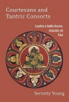 Courtesans and Tantric Consorts: Sexualities in Buddhist Narrative, Iconography, and Ritual - Serinity Young