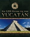 An LDS Guide to the Yucatan - Jared Cooper, Daniel Johnson, Derek Gasser