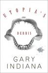 Utopia's Debris: Selected Essays - Gary Indiana