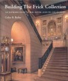 Building the Frick Collection: An introduction to the House and Its Collections - Colin B. Bailey