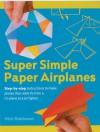 Super Simple Paper Airplanes: Step-By-Step Instructions to Make Planes That Really Fly From a Tri-Plane to a Jet Fighter - Nick Robinson
