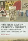 The New Law of Peaceful Protest: Rights and Regulation in the Human Rights Act Era - David Mead