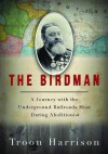The Birdman: A Journey with the Underground Railroad's Most Daring Abolitionist - Troon Harrison