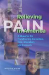 Relieving Pain in America: A Blueprint for Transforming Prevention, Care, Education, and Research - Committee on Advancing Pain Research Car, Institute of Medicine