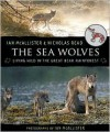 The Sea Wolves: Living Wild in the Great Bear Rainforest - Ian McAllister, Nicholas Read