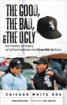 The Good, the Bad, & the Ugly: Chicago White Sox: Heart-Pounding, Jaw-Dropping, and Gut-Wrenching Moments from Chicago White Sox History - Mark Gonzales, Bill Melton