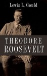 Theodore Roosevelt - Lewis L. Gould