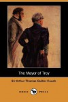 The Mayor of Troy (Dodo Press) - Arthur Quiller-Couch