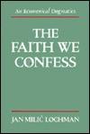 The Faith We Confess - Jan Milic Lochman, David Lewis, John Nilic Lochman